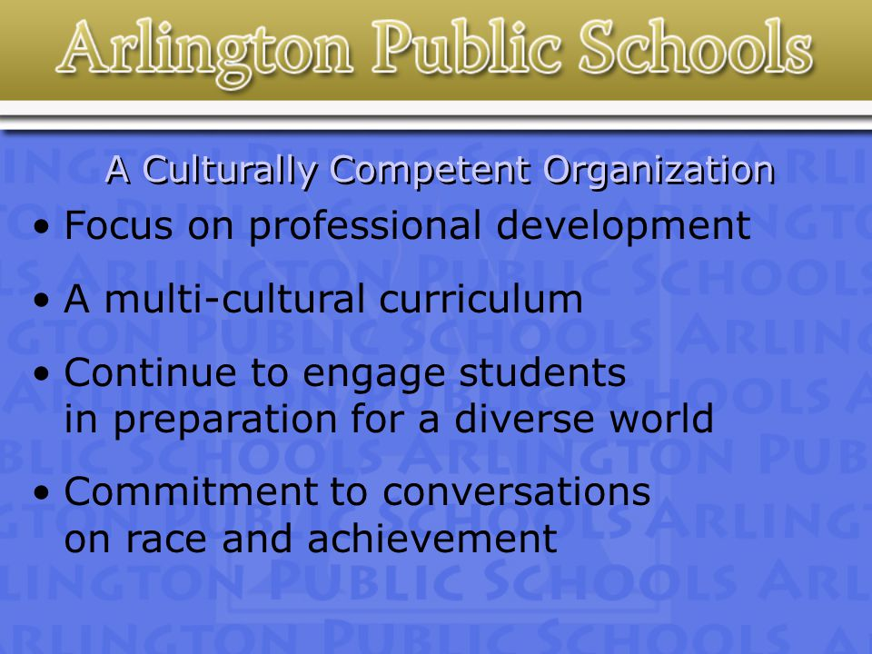 A Culturally Competent Organization Focus on professional development A multi-cultural curriculum Continue to engage students in preparation for a diverse world Commitment to conversations on race and achievement