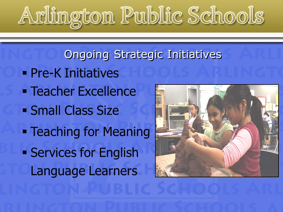 Ongoing Strategic Initiatives  Pre-K Initiatives  Teacher Excellence  Small Class Size  Teaching for Meaning  Services for English Language Learners