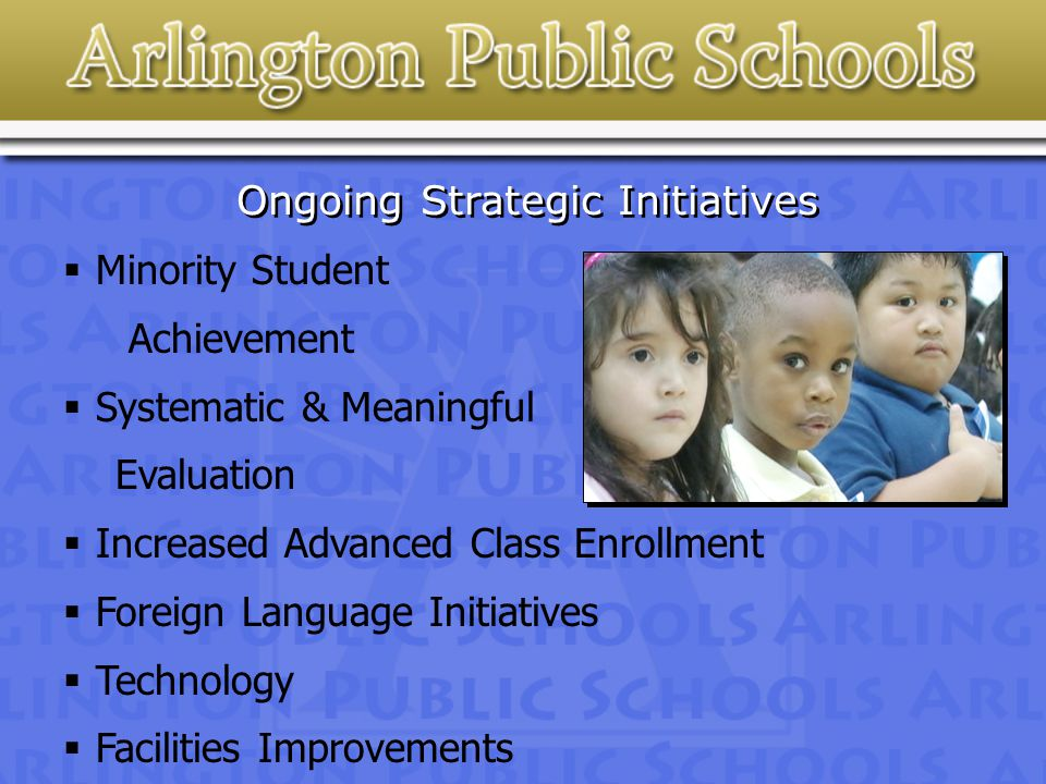 Ongoing Strategic Initiatives  Minority Student Achievement  Systematic & Meaningful Evaluation  Increased Advanced Class Enrollment  Foreign Language Initiatives  Technology  Facilities Improvements