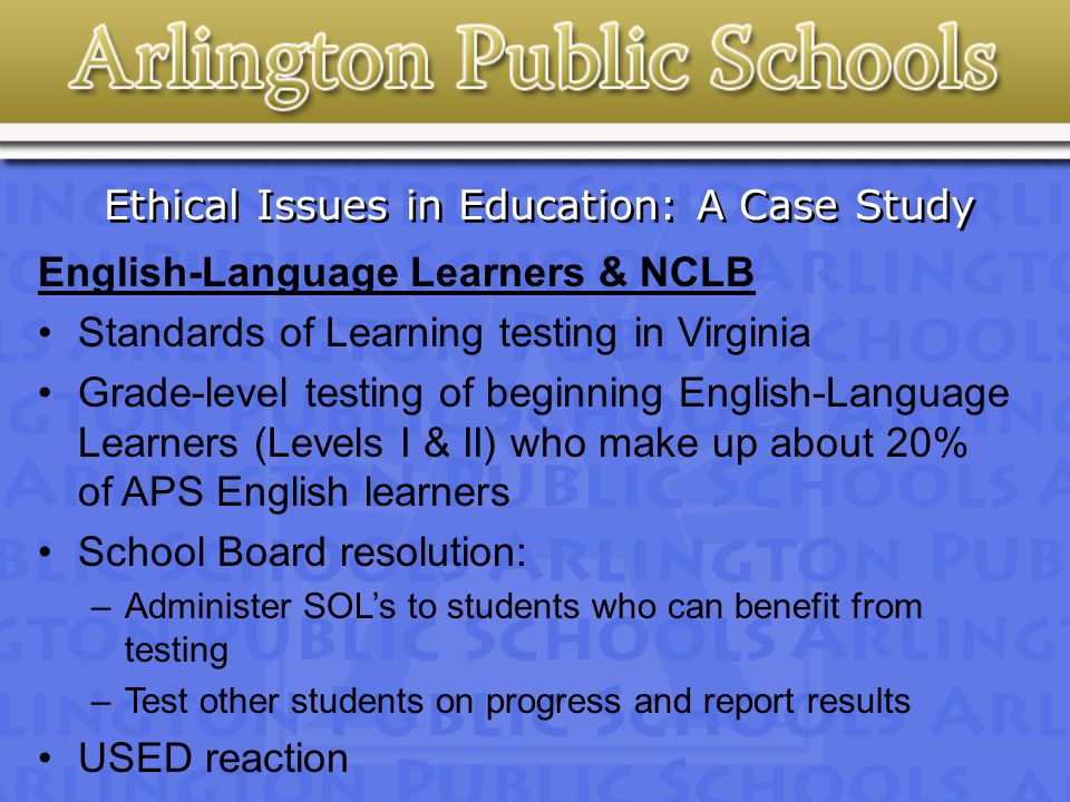Ethical Issues in Education: A Case Study English-Language Learners & NCLB Standards of Learning testing in Virginia Grade-level testing of beginning English-Language Learners (Levels I & II) who make up about 20% of APS English learners School Board resolution: –Administer SOL's to students who can benefit from testing –Test other students on progress and report results USED reaction