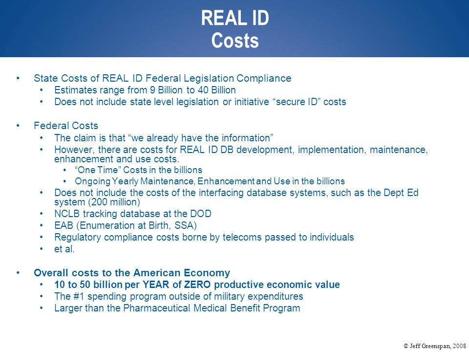 © Jeff Greenspan, 2008 REAL ID Costs State Costs of REAL ID Federal Legislation Compliance Estimates range from 9 Billion to 40 Billion Does not include state level legislation or initiative secure ID costs Federal Costs The claim is that we already have the information However, there are costs for REAL ID DB development, implementation, maintenance, enhancement and use costs.