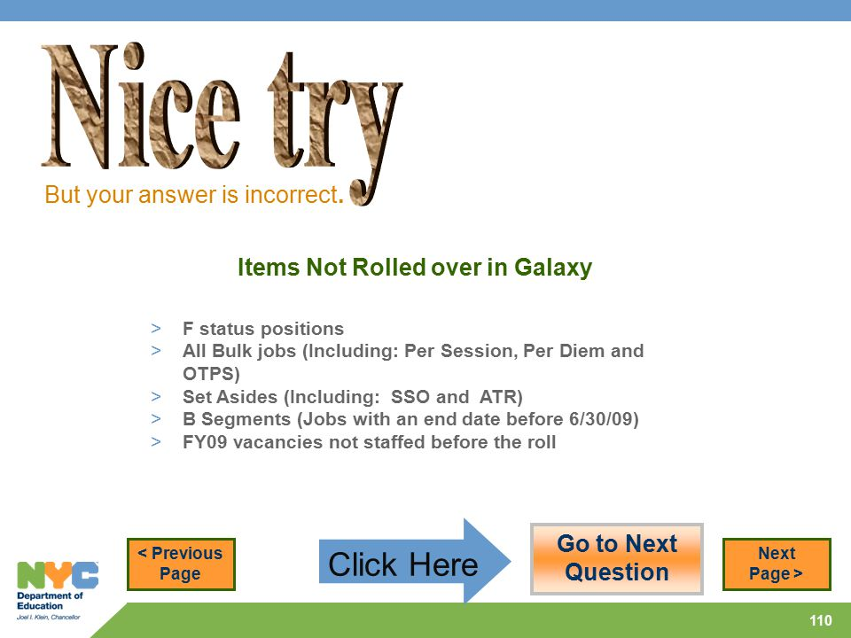 110 Items Not Rolled over in Galaxy > F status positions > All Bulk jobs (Including: Per Session, Per Diem and OTPS) > Set Asides (Including: SSO and ATR) > B Segments (Jobs with an end date before 6/30/09) > FY09 vacancies not staffed before the roll But your answer is incorrect.