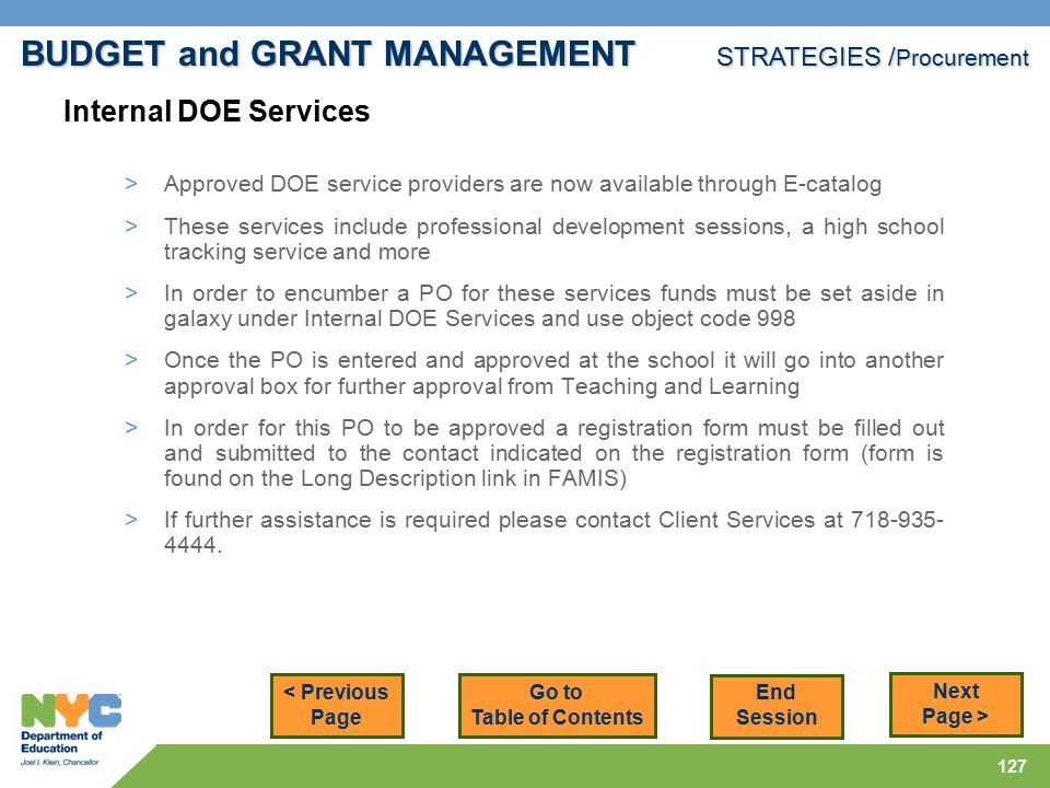 127 < Previous Page Next Page > > Approved DOE service providers are now available through E-catalog > These services include professional development sessions, a high school tracking service and more > In order to encumber a PO for these services funds must be set aside in galaxy under Internal DOE Services and use object code 998 > Once the PO is entered and approved at the school it will go into another approval box for further approval from Teaching and Learning > In order for this PO to be approved a registration form must be filled out and submitted to the contact indicated on the registration form (form is found on the Long Description link in FAMIS) > If further assistance is required please contact Client Services at 718-935- 4444.