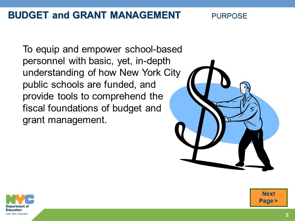 3 BUDGET and GRANT MANAGEMENT PURPOSE To equip and empower school-based personnel with basic, yet, in-depth understanding of how New York City public schools are funded, and provide tools to comprehend the fiscal foundations of budget and grant management.