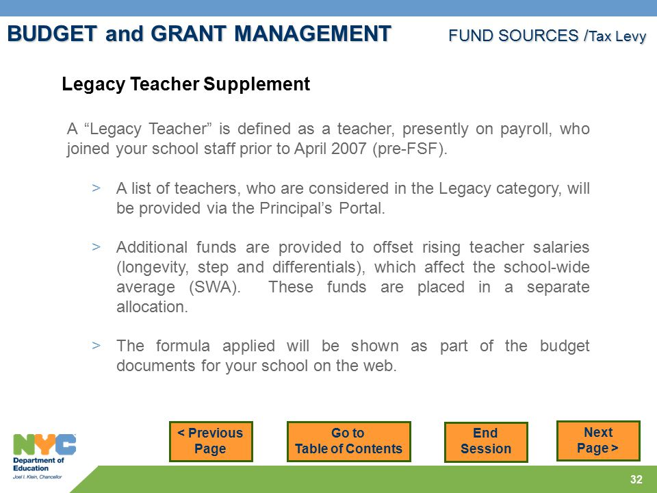 32 BUDGET and GRANT MANAGEMENT FUND SOURCES / Tax Levy Legacy Teacher Supplement A Legacy Teacher is defined as a teacher, presently on payroll, who joined your school staff prior to April 2007 (pre-FSF).
