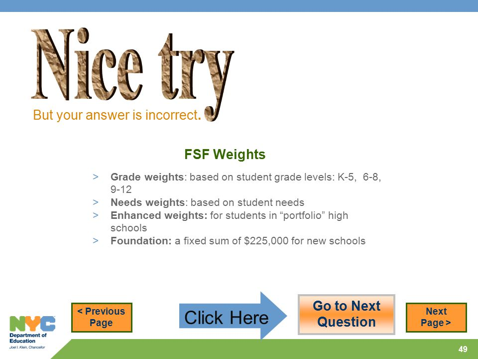 49 FSF Weights > Grade weights: based on student grade levels: K-5, 6-8, 9-12 > Needs weights: based on student needs > Enhanced weights: for students in portfolio high schools > Foundation: a fixed sum of $225,000 for new schools But your answer is incorrect.