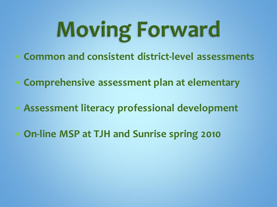 Common and consistent district-level assessments Comprehensive assessment plan at elementary Assessment literacy professional development On-line MSP at TJH and Sunrise spring 2010