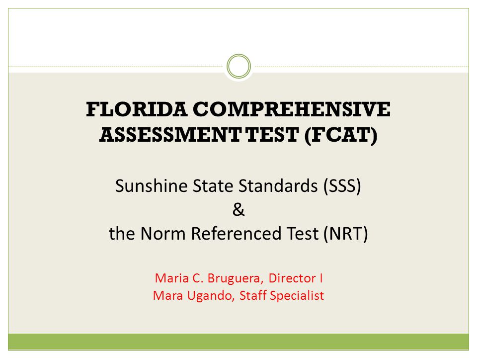 FLORIDA COMPREHENSIVE ASSESSMENT TEST (FCAT) Sunshine State Standards (SSS) & the Norm Referenced Test (NRT) Maria C.