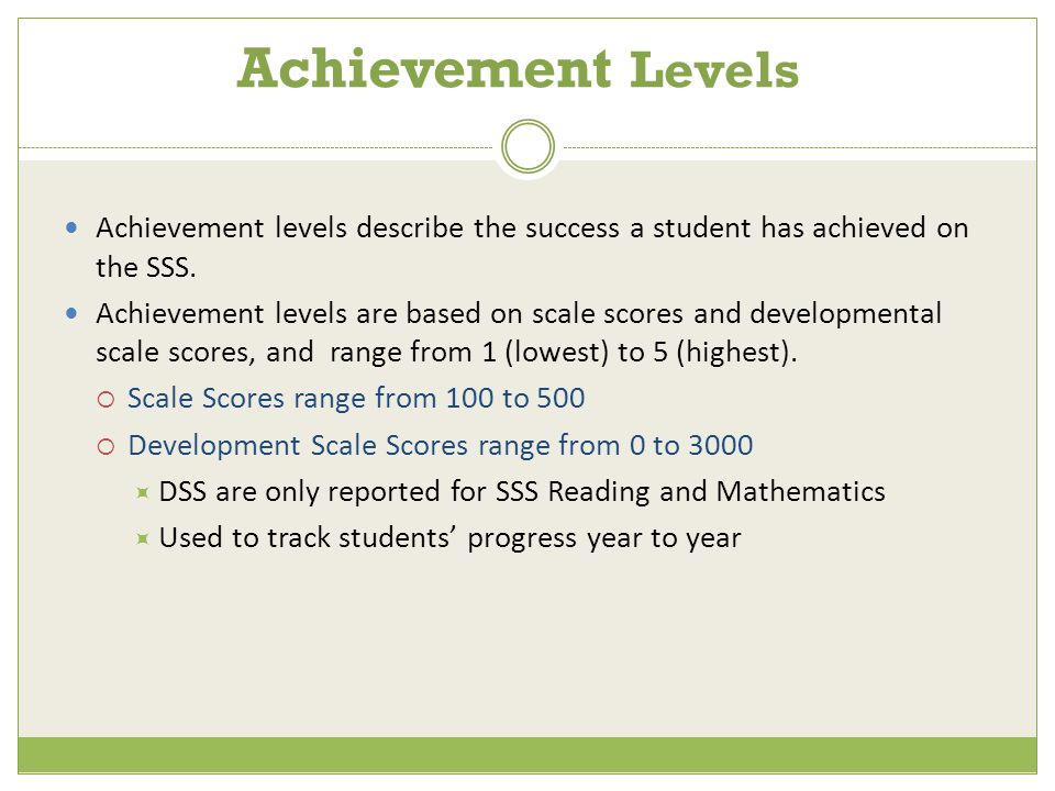 Achievement Levels Achievement levels describe the success a student has achieved on the SSS.