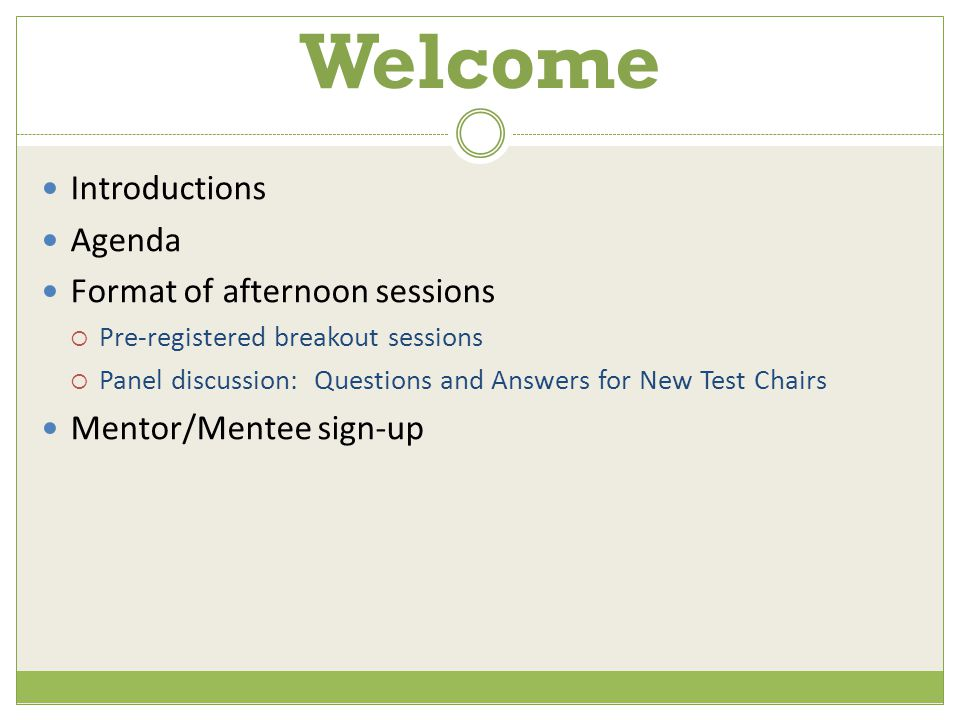 Welcome Introductions Agenda Format of afternoon sessions  Pre-registered breakout sessions  Panel discussion: Questions and Answers for New Test Chairs Mentor/Mentee sign-up