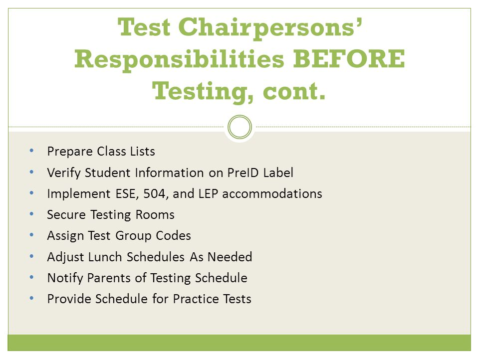 Prepare Class Lists Verify Student Information on PreID Label Implement ESE, 504, and LEP accommodations Secure Testing Rooms Assign Test Group Codes Adjust Lunch Schedules As Needed Notify Parents of Testing Schedule Provide Schedule for Practice Tests Test Chairpersons' Responsibilities BEFORE Testing, cont.