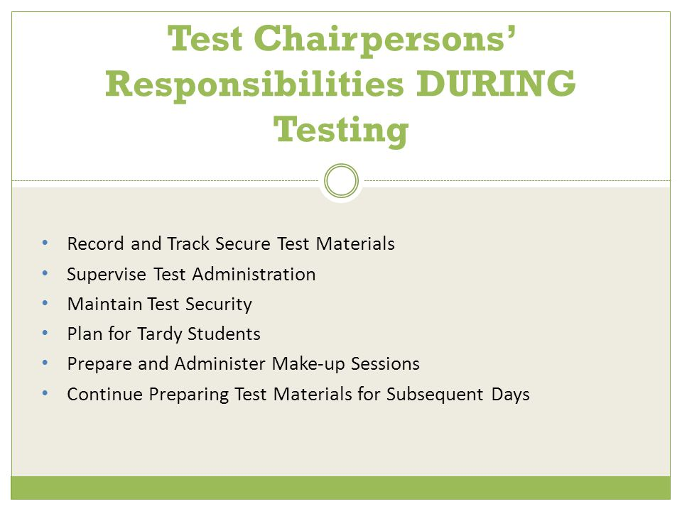 Record and Track Secure Test Materials Supervise Test Administration Maintain Test Security Plan for Tardy Students Prepare and Administer Make-up Sessions Continue Preparing Test Materials for Subsequent Days Test Chairpersons' Responsibilities DURING Testing