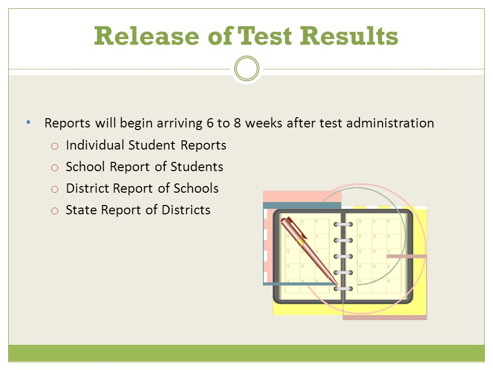 Reports will begin arriving 6 to 8 weeks after test administration o Individual Student Reports o School Report of Students o District Report of Schools o State Report of Districts Release of Test Results
