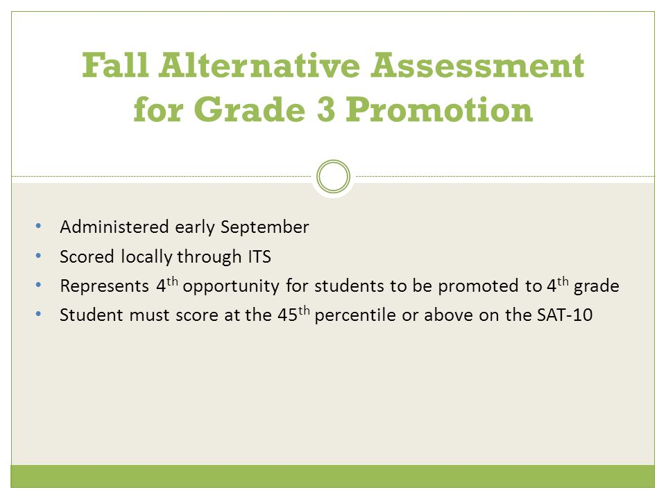 Administered early September Scored locally through ITS Represents 4 th opportunity for students to be promoted to 4 th grade Student must score at the 45 th percentile or above on the SAT-10 Fall Alternative Assessment for Grade 3 Promotion