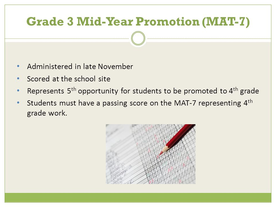 Administered in late November Scored at the school site Represents 5 th opportunity for students to be promoted to 4 th grade Students must have a passing score on the MAT-7 representing 4 th grade work.