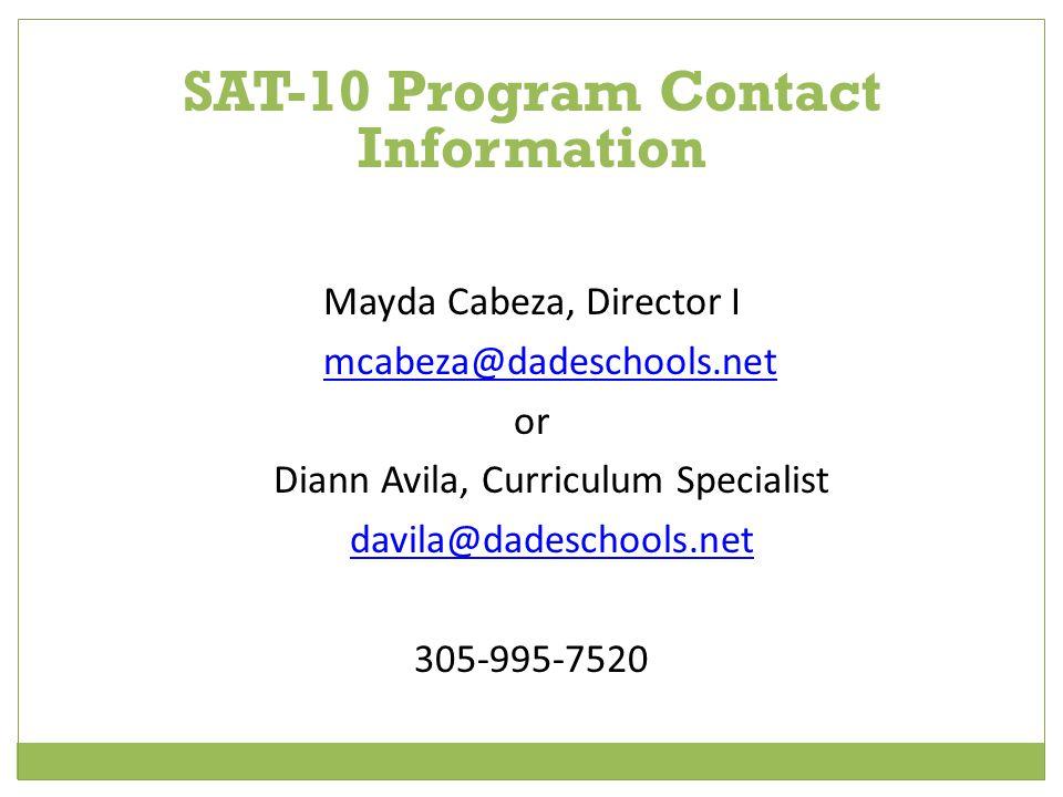 SAT-10 Program Contact Information Mayda Cabeza, Director I mcabeza@dadeschools.net or Diann Avila, Curriculum Specialist davila@dadeschools.net 305-995-7520