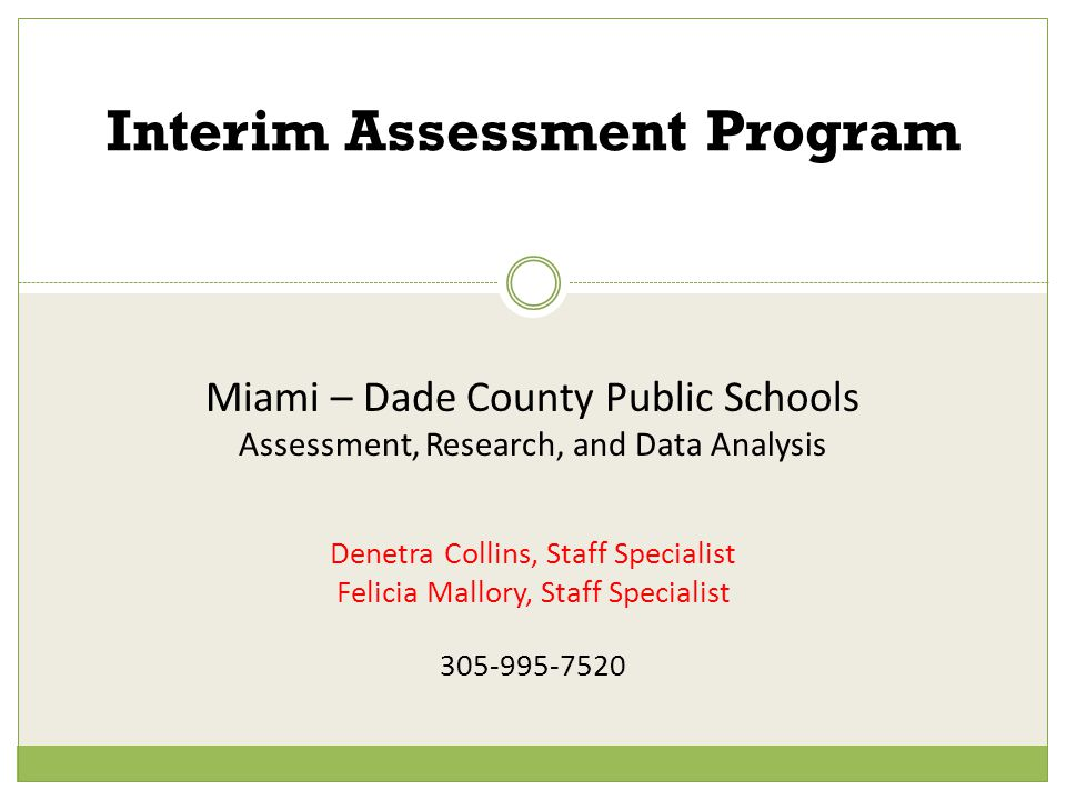 Miami – Dade County Public Schools Assessment, Research, and Data Analysis Denetra Collins, Staff Specialist Felicia Mallory, Staff Specialist 305-995-7520 Interim Assessment Program