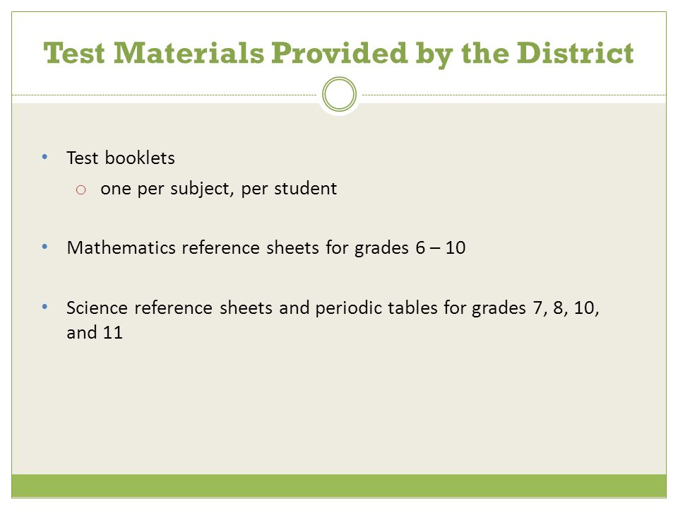 Test booklets o one per subject, per student Mathematics reference sheets for grades 6 – 10 Science reference sheets and periodic tables for grades 7, 8, 10, and 11 Test Materials Provided by the District