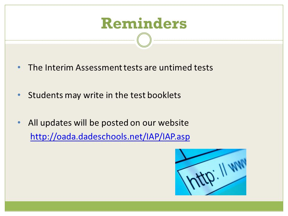 The Interim Assessment tests are untimed tests Students may write in the test booklets All updates will be posted on our website http://oada.dadeschools.net/IAP/IAP.asp Reminders