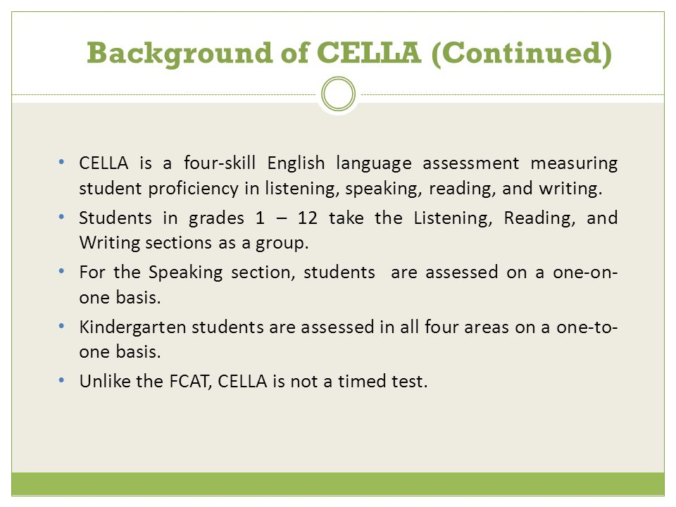 CELLA is a four-skill English language assessment measuring student proficiency in listening, speaking, reading, and writing.