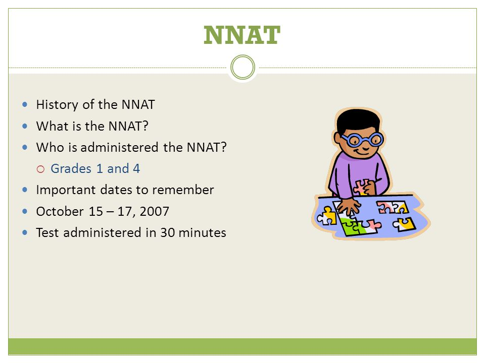 NNAT History of the NNAT What is the NNAT? Who is administered the NNAT?  Grades 1 and 4 Important dates to remember October 15 – 17, 2007 Test admin