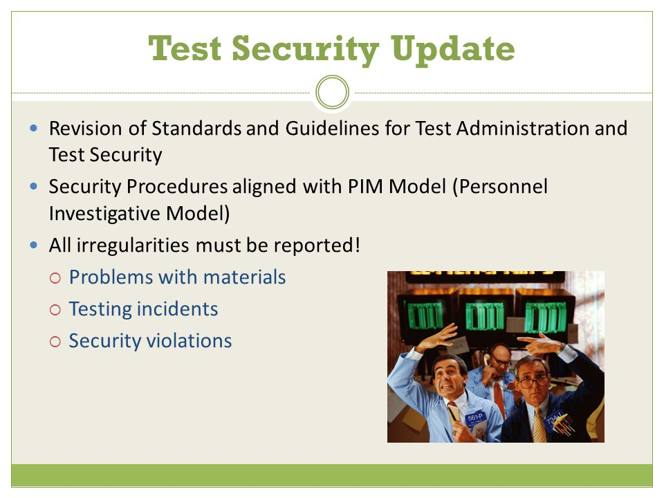 Test Security Update Revision of Standards and Guidelines for Test Administration and Test Security Security Procedures aligned with PIM Model (Personnel Investigative Model) All irregularities must be reported.