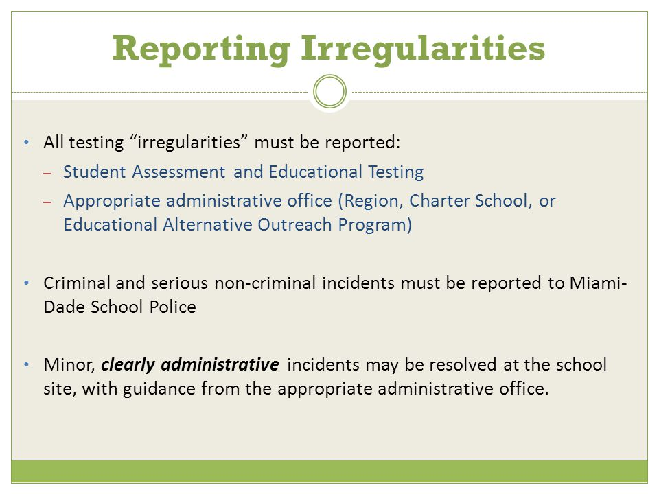 Reporting Irregularities All testing irregularities must be reported: – Student Assessment and Educational Testing – Appropriate administrative office (Region, Charter School, or Educational Alternative Outreach Program) Criminal and serious non-criminal incidents must be reported to Miami- Dade School Police Minor, clearly administrative incidents may be resolved at the school site, with guidance from the appropriate administrative office.