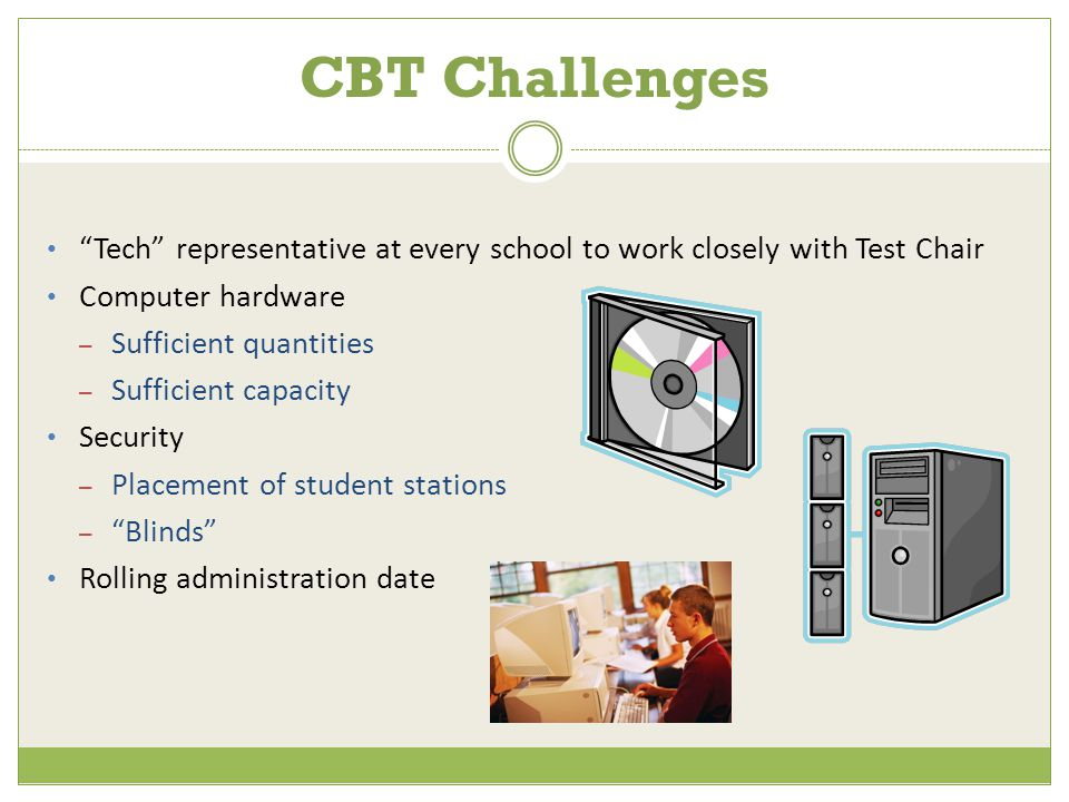 CBT Challenges Tech representative at every school to work closely with Test Chair Computer hardware – Sufficient quantities – Sufficient capacity Security – Placement of student stations – Blinds Rolling administration date