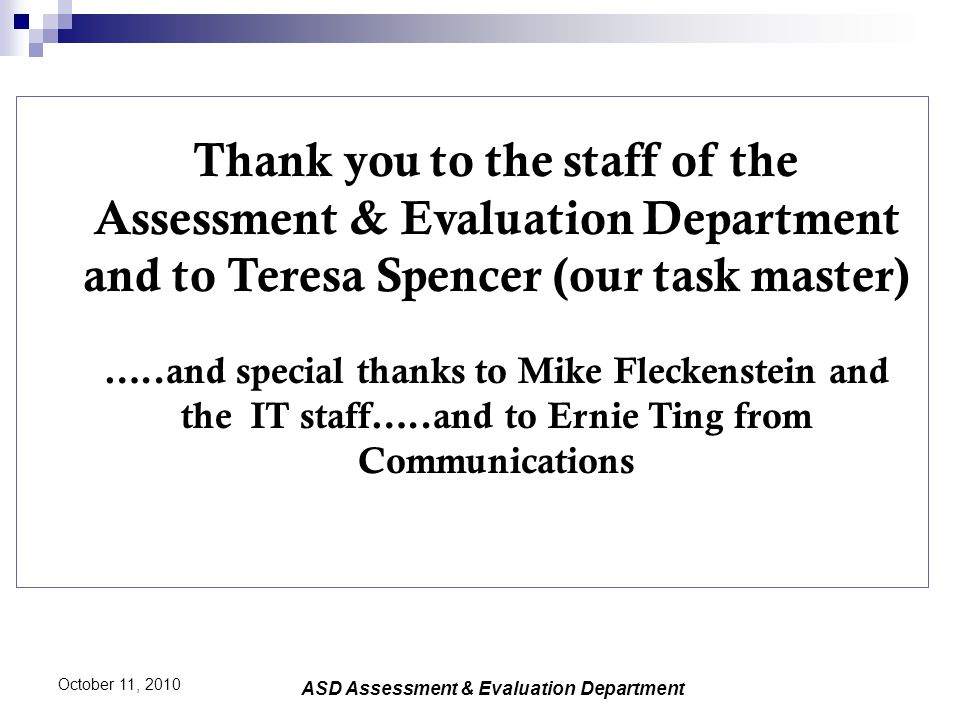 Thank you to the staff of the Assessment & Evaluation Department and to Teresa Spencer (our task master) …..and special thanks to Mike Fleckenstein an