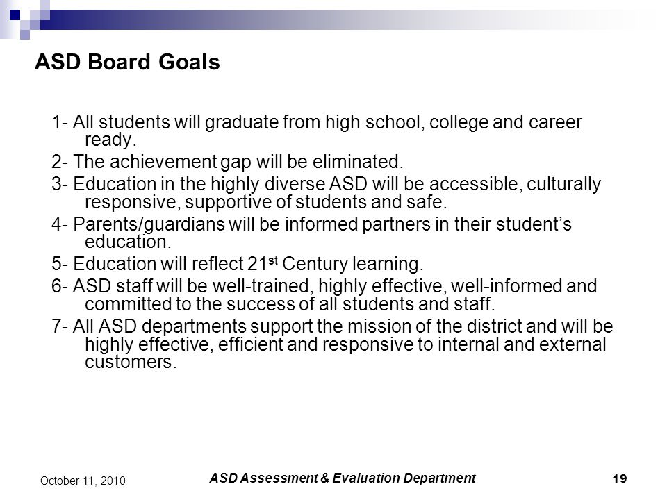 19 October 11, 2010 ASD Board Goals 1- All students will graduate from high school, college and career ready. 2- The achievement gap will be eliminate