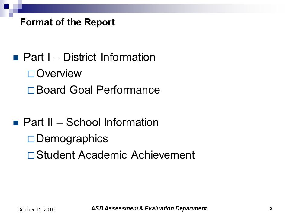 2 ASD Assessment & Evaluation Department Format of the Report Part I – District Information  Overview  Board Goal Performance Part II – School Infor