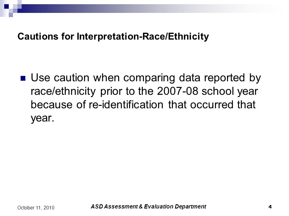 4 October 11, 2010 Cautions for Interpretation-Race/Ethnicity Use caution when comparing data reported by race/ethnicity prior to the 2007-08 school y