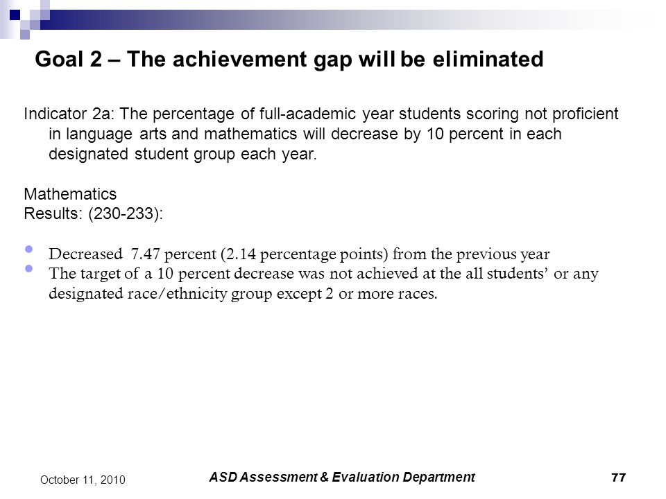77 October 11, 2010 Goal 2 – The achievement gap will be eliminated Indicator 2a: The percentage of full-academic year students scoring not proficient
