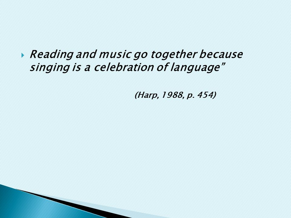  Reading and music go together because singing is a celebration of language (Harp, 1988, p. 454)