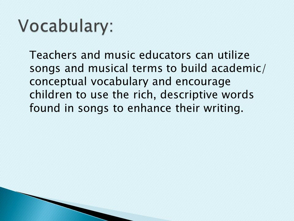 Teachers and music educators can utilize songs and musical terms to build academic/ conceptual vocabulary and encourage children to use the rich, descriptive words found in songs to enhance their writing.