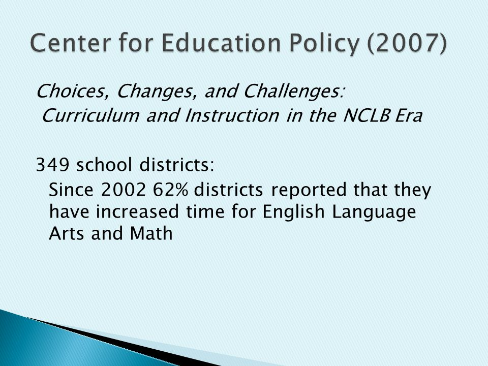 Choices, Changes, and Challenges: Curriculum and Instruction in the NCLB Era 349 school districts: Since 2002 62% districts reported that they have increased time for English Language Arts and Math