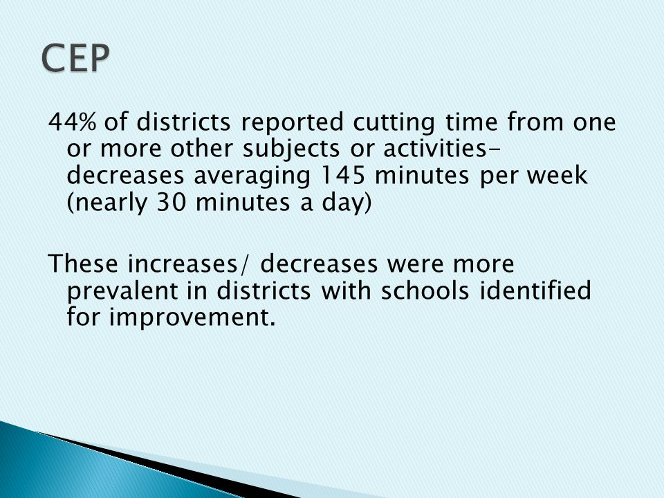 44% of districts reported cutting time from one or more other subjects or activities- decreases averaging 145 minutes per week (nearly 30 minutes a day) These increases/ decreases were more prevalent in districts with schools identified for improvement.