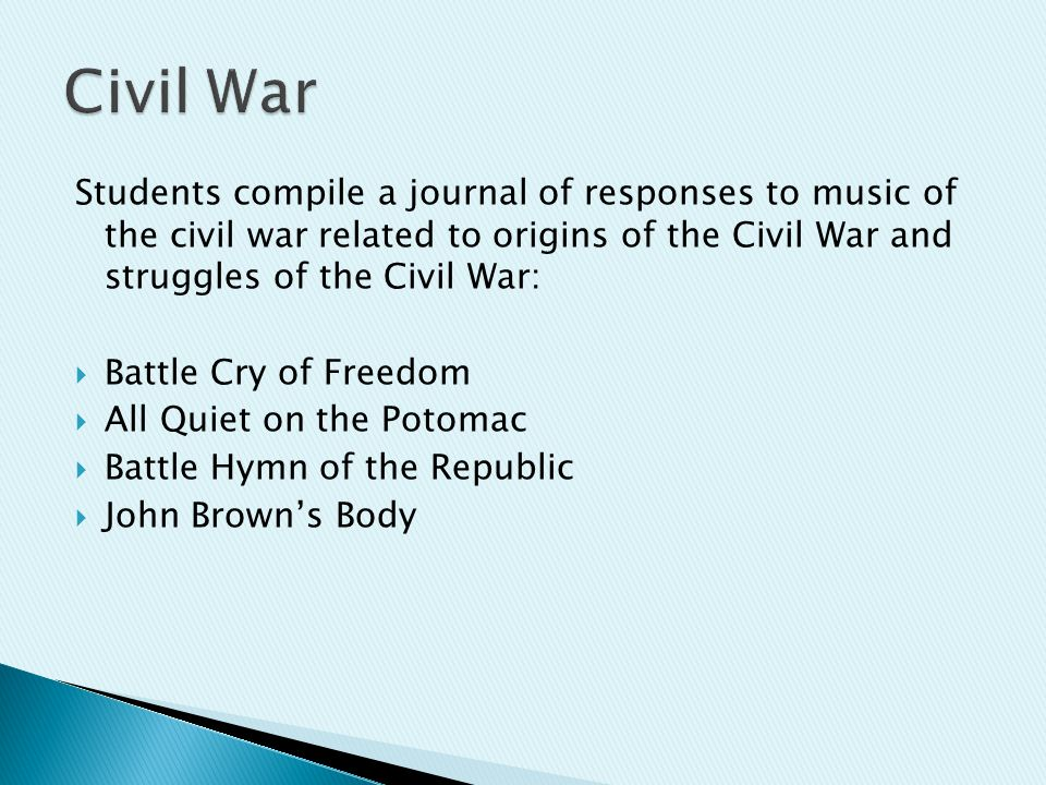 Students compile a journal of responses to music of the civil war related to origins of the Civil War and struggles of the Civil War:  Battle Cry of Freedom  All Quiet on the Potomac  Battle Hymn of the Republic  John Brown's Body