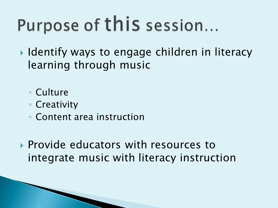  Identify ways to engage children in literacy learning through music ◦ Culture ◦ Creativity ◦ Content area instruction  Provide educators with resources to integrate music with literacy instruction