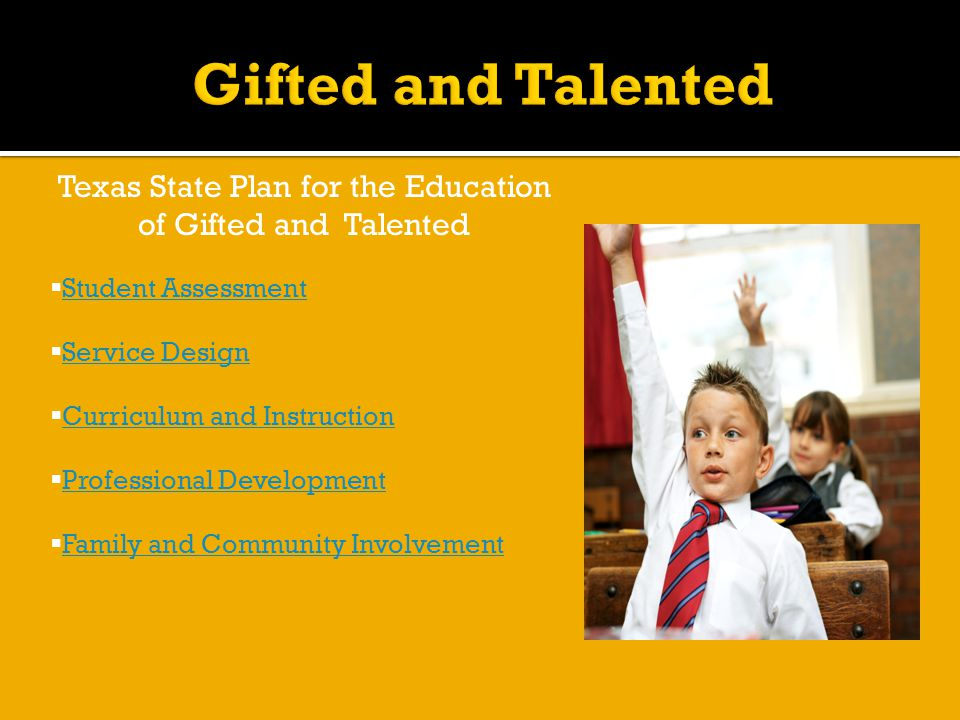 Texas State Plan for the Education of Gifted and Talented  Student Assessment Student Assessment  Service Design Service Design  Curriculum and Instruction Curriculum and Instruction  Professional Development Professional Development  Family and Community Involvement Family and Community Involvement