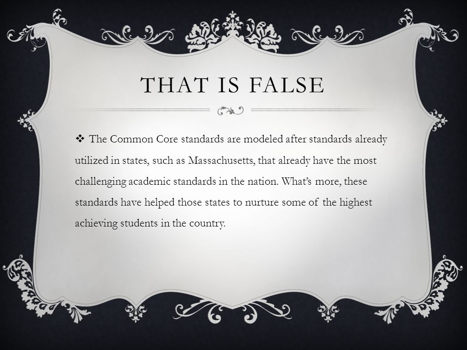 THAT IS FALSE  The Common Core standards are modeled after standards already utilized in states, such as Massachusetts, that already have the most challenging academic standards in the nation.