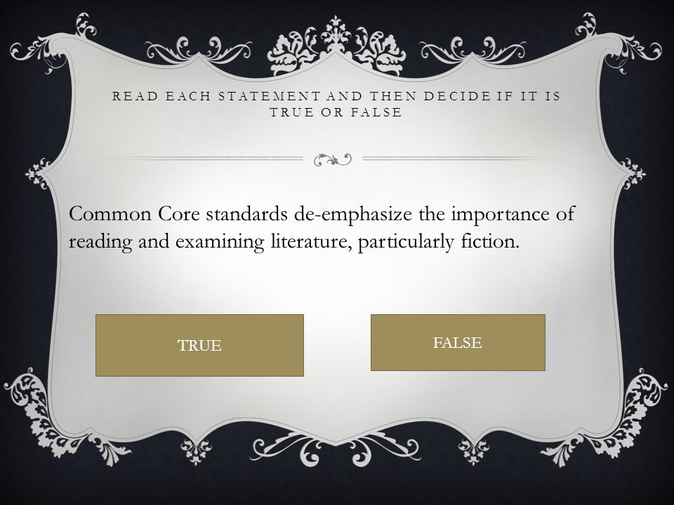 READ EACH STATEMENT AND THEN DECIDE IF IT IS TRUE OR FALSE Common Core standards de-emphasize the importance of reading and examining literature, particularly fiction.