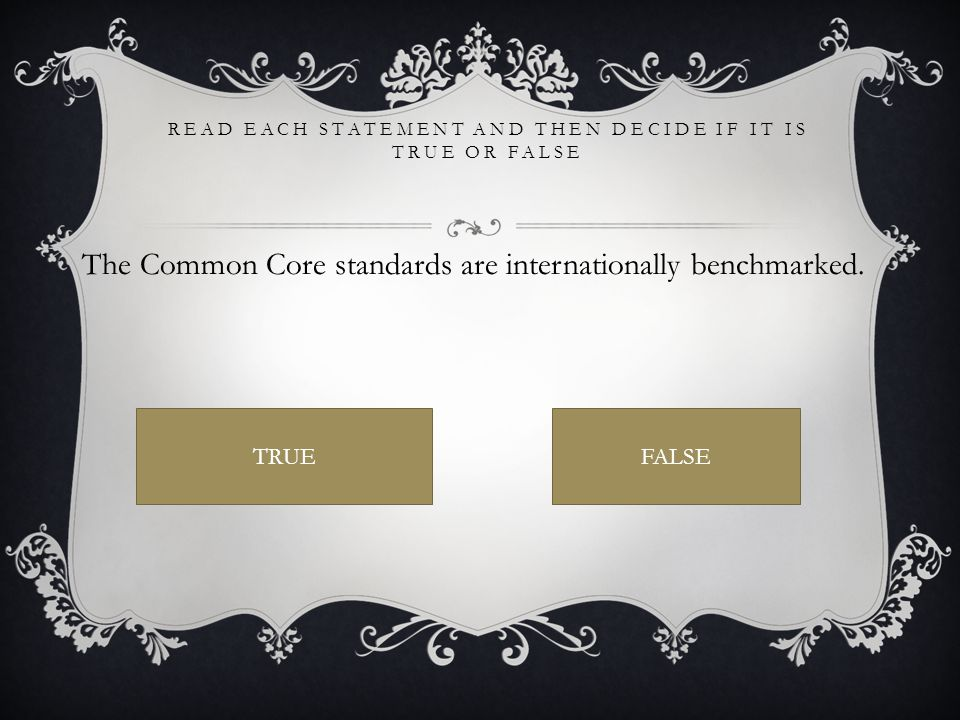 READ EACH STATEMENT AND THEN DECIDE IF IT IS TRUE OR FALSE The Common Core standards are internationally benchmarked.