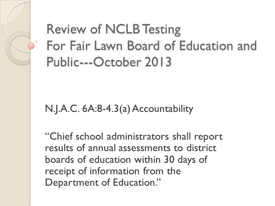 """Review of NCLB Testing For Fair Lawn Board of Education and Public---October 2013 N.J.A.C. 6A:8-4.3(a) Accountability """"Chief school administrators sha"""