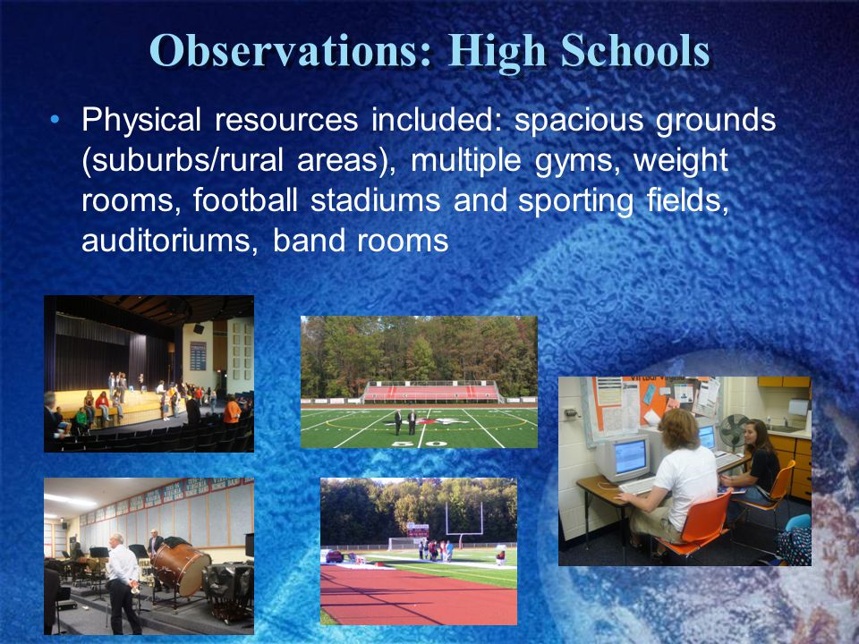 Observations: High Schools Physical resources included: spacious grounds (suburbs/rural areas), multiple gyms, weight rooms, football stadiums and sporting fields, auditoriums, band rooms