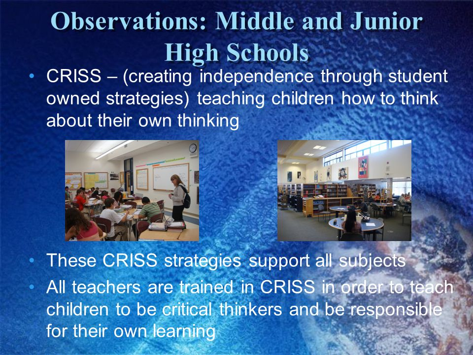 CRISS – (creating independence through student owned strategies) teaching children how to think about their own thinking These CRISS strategies support all subjects All teachers are trained in CRISS in order to teach children to be critical thinkers and be responsible for their own learning Observations: Middle and Junior High Schools