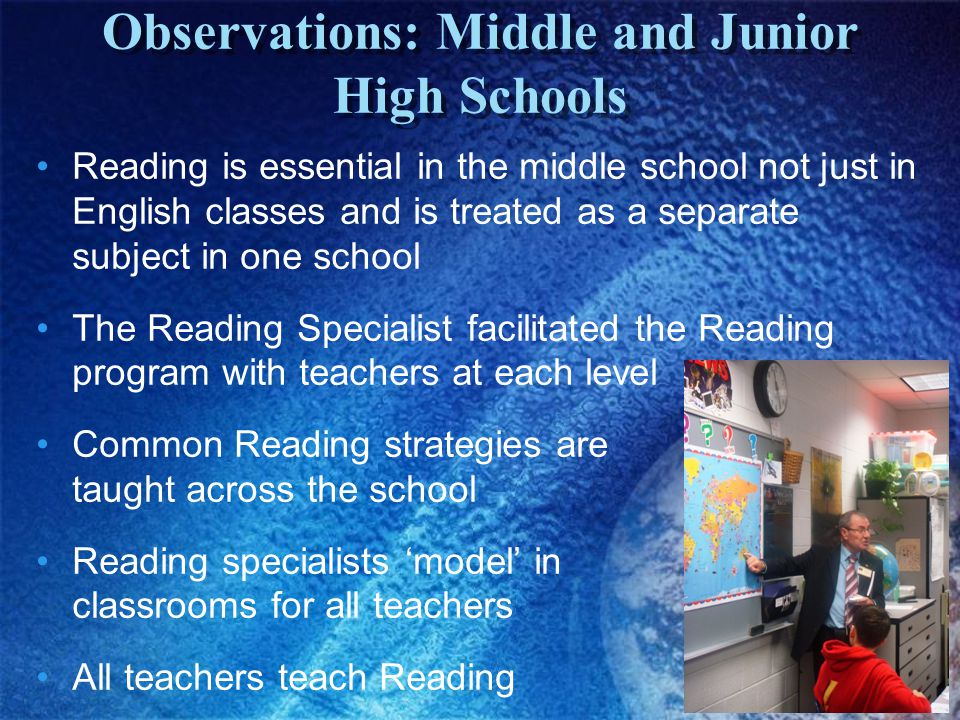 Reading is essential in the middle school not just in English classes and is treated as a separate subject in one school The Reading Specialist facilitated the Reading program with teachers at each level Common Reading strategies are taught across the school Reading specialists 'model' in classrooms for all teachers All teachers teach Reading Observations: Middle and Junior High Schools
