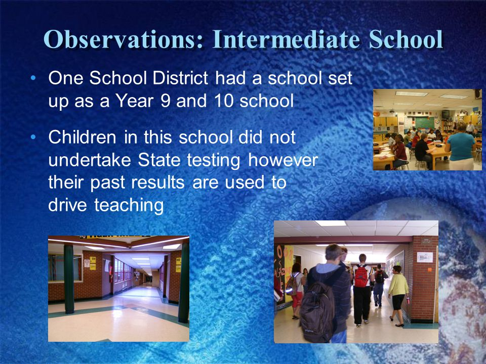 Observations: Intermediate School One School District had a school set up as a Year 9 and 10 school Children in this school did not undertake State testing however their past results are used to drive teaching
