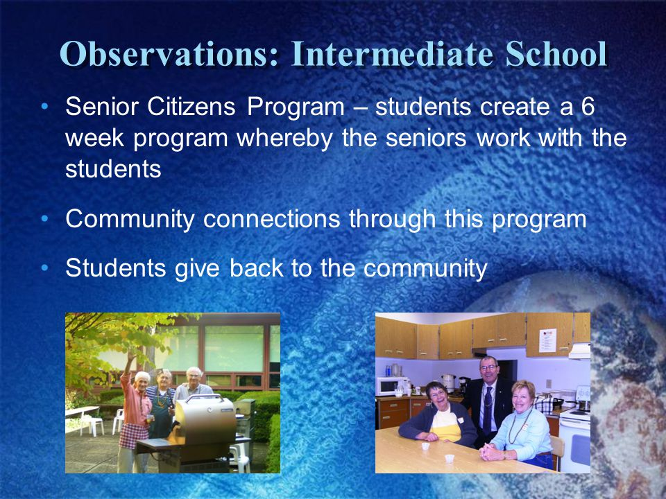 Observations: Intermediate School Senior Citizens Program – students create a 6 week program whereby the seniors work with the students Community connections through this program Students give back to the community