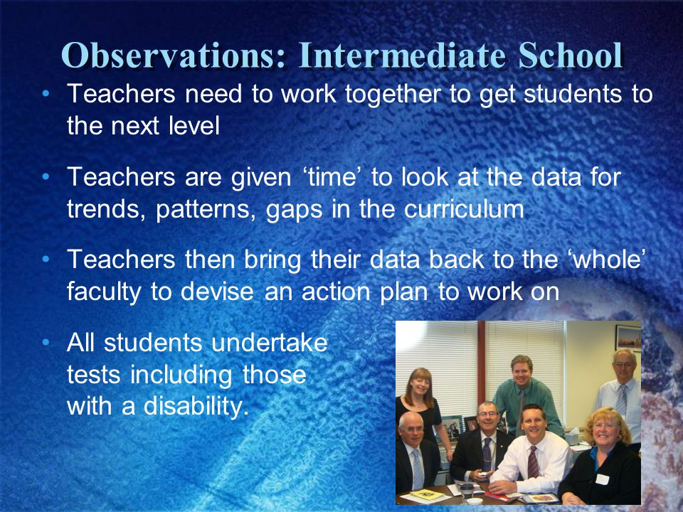 Observations: Intermediate School Teachers need to work together to get students to the next level Teachers are given 'time' to look at the data for trends, patterns, gaps in the curriculum Teachers then bring their data back to the 'whole' faculty to devise an action plan to work on All students undertake tests including those with a disability.